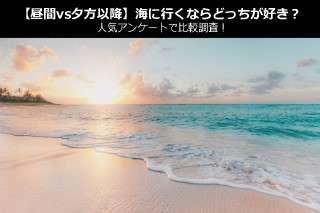 【昼間vs夕方以降】海に行くならどっちが好き?人気アンケートで比較調査!