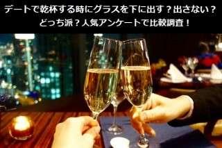 デートで乾杯する時にグラスを下に出す?出さない?どっち派?