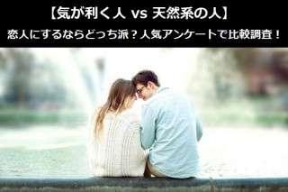 【気が利く人 vs 天然系の人】恋人にするならどっち派?