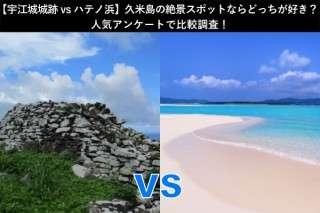 【宇江城城跡vsハテノ浜】久米島の絶景スポットならどっちが好き?人気アンケートで比較調査!
