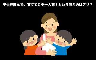 「子どもを産んで育ててこそ一人前」という考えはアリ?ナシ?