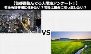【首都圏住んでる人限定】老後も首都圏に住みたい?老後は田舎に引っ越したい?どっち?