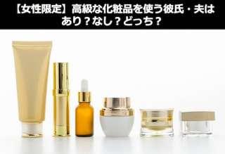 【女性限定】女性より高級な化粧品を使う彼氏・夫はあり?なし?どっち?